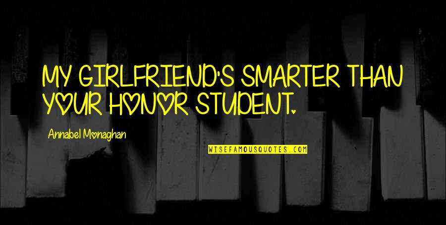 Happy I Saw You Quotes By Annabel Monaghan: MY GIRLFRIEND'S SMARTER THAN YOUR HONOR STUDENT.