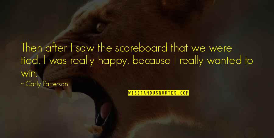 Happy I Saw You Quotes By Carly Patterson: Then after I saw the scoreboard that we