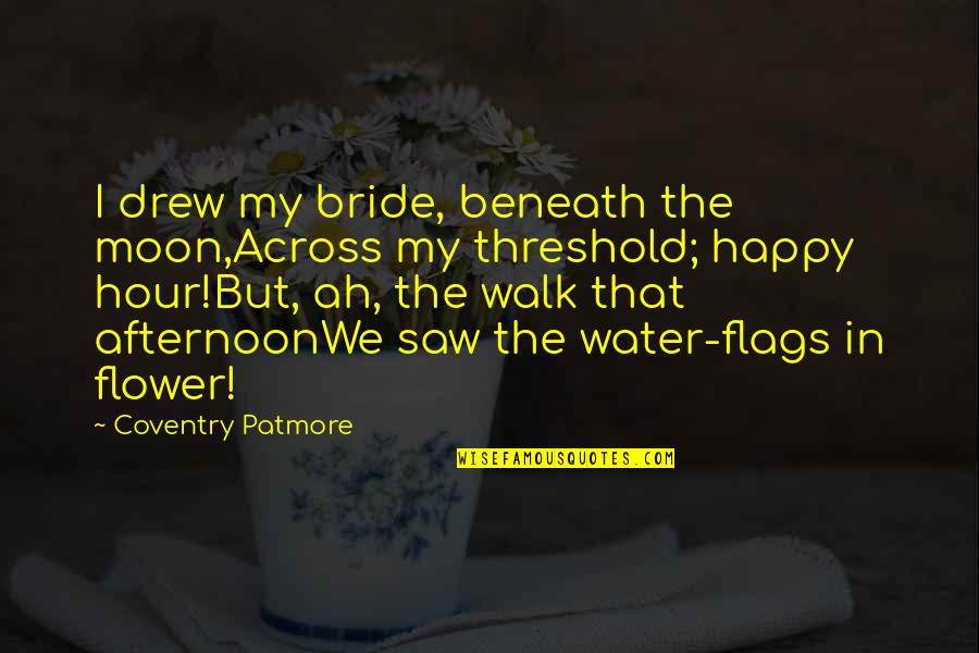 Happy I Saw You Quotes By Coventry Patmore: I drew my bride, beneath the moon,Across my