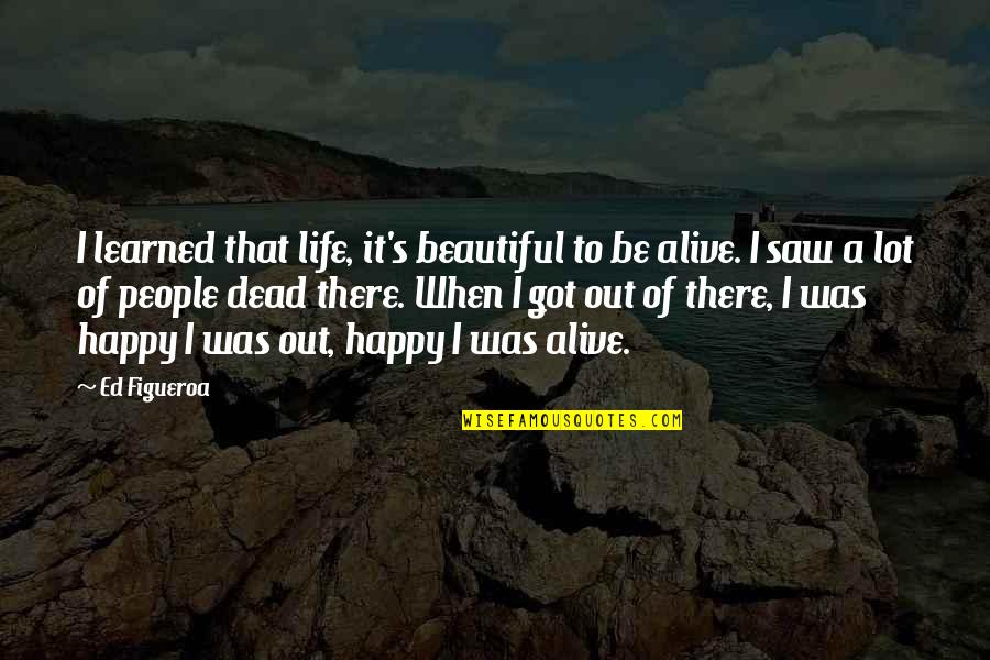 Happy I Saw You Quotes By Ed Figueroa: I learned that life, it's beautiful to be