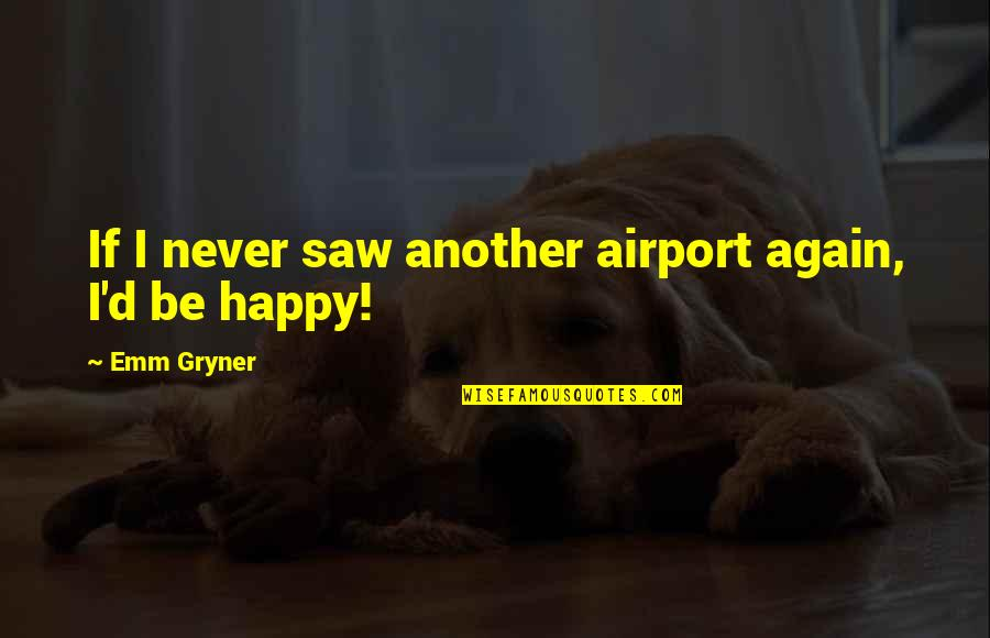 Happy I Saw You Quotes By Emm Gryner: If I never saw another airport again, I'd