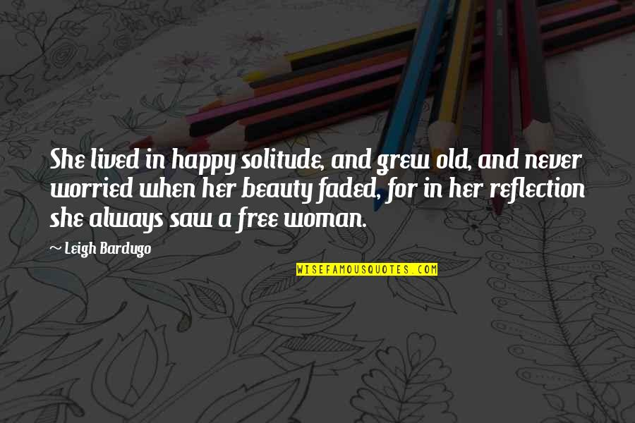 Happy I Saw You Quotes By Leigh Bardugo: She lived in happy solitude, and grew old,