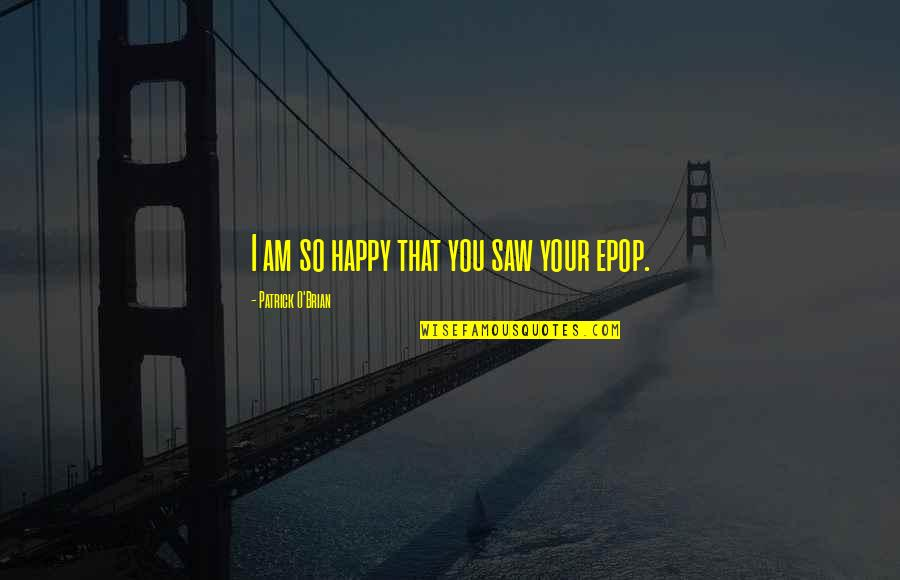 Happy I Saw You Quotes By Patrick O'Brian: I am so happy that you saw your