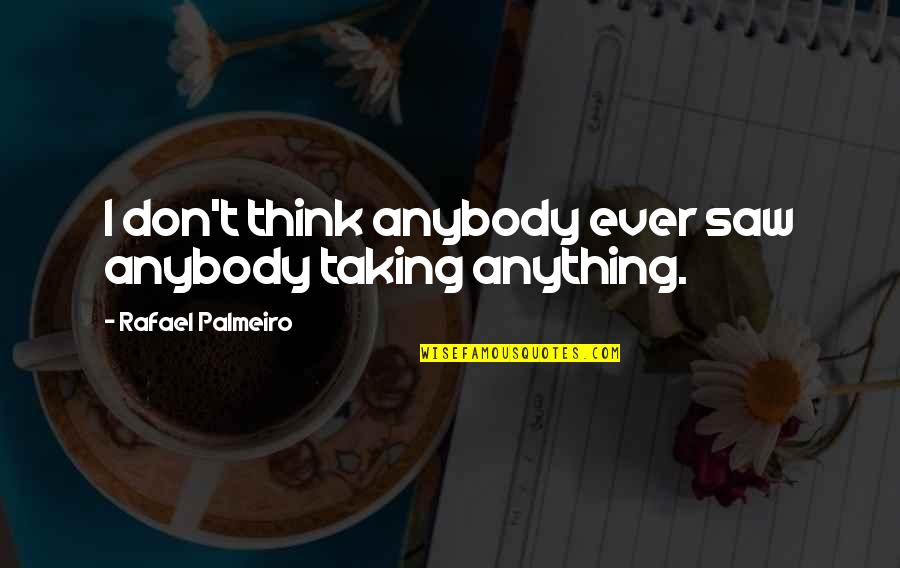 Happy I Saw You Quotes By Rafael Palmeiro: I don't think anybody ever saw anybody taking
