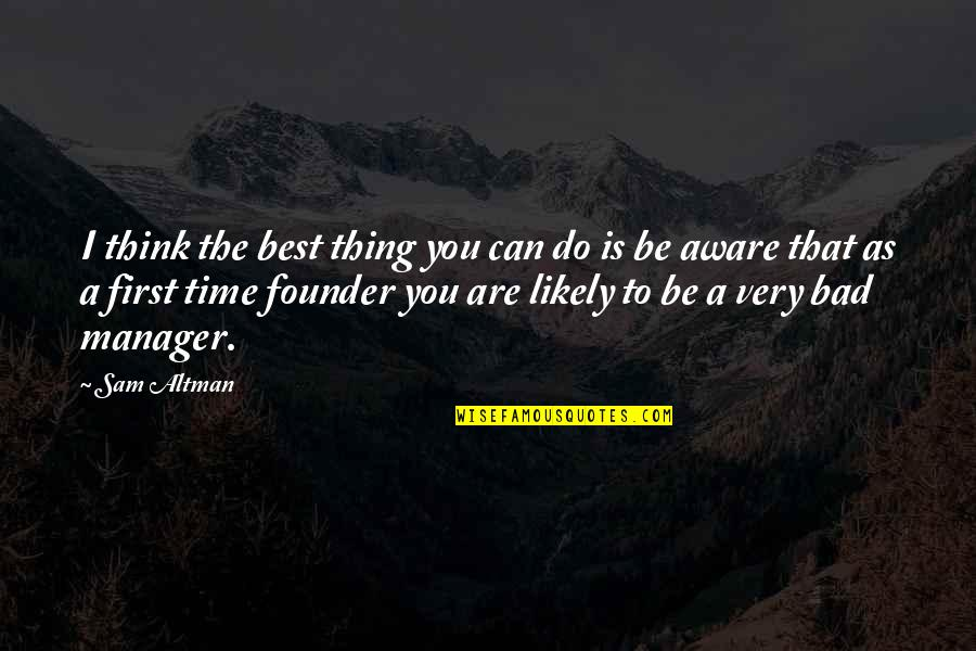 Happy I Saw You Quotes By Sam Altman: I think the best thing you can do