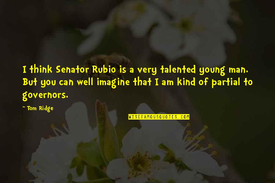 Happy I Saw You Quotes By Tom Ridge: I think Senator Rubio is a very talented