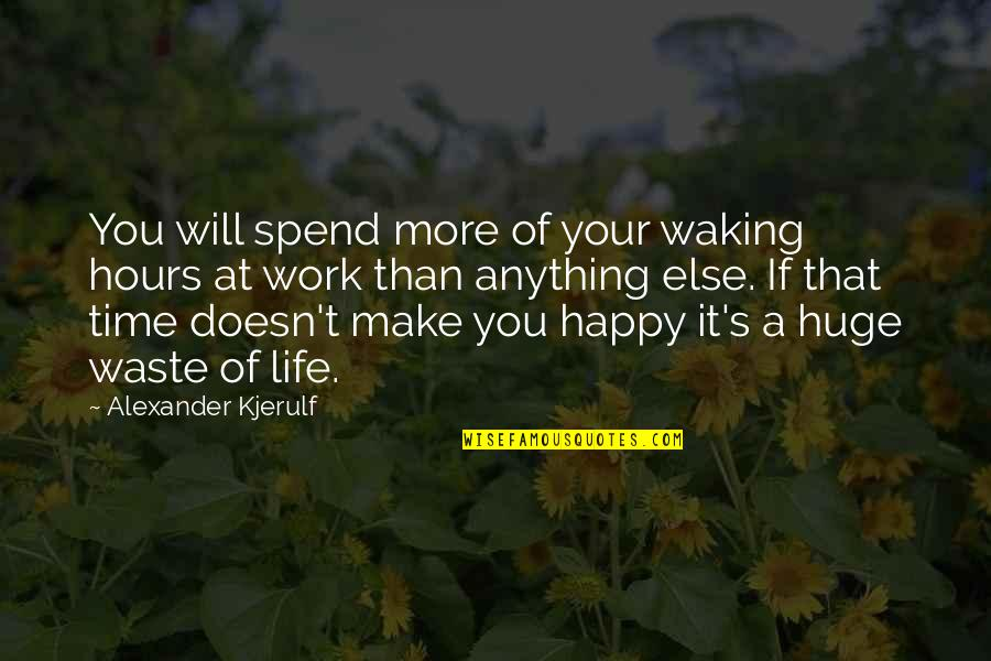 Happy Life Time Quotes By Alexander Kjerulf: You will spend more of your waking hours