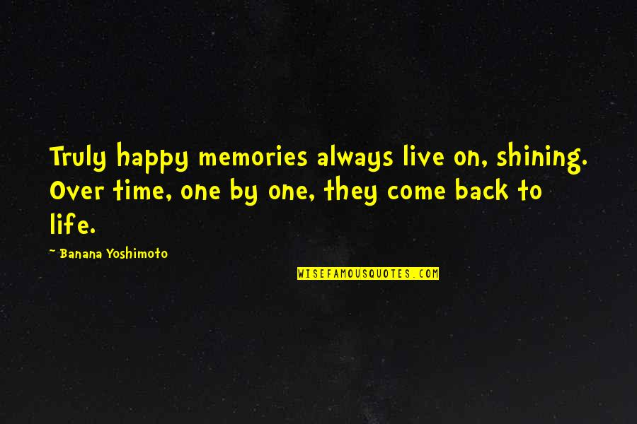 Happy Life Time Quotes By Banana Yoshimoto: Truly happy memories always live on, shining. Over