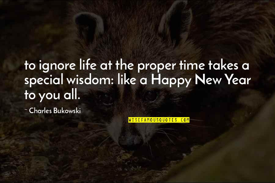 Happy Life Time Quotes By Charles Bukowski: to ignore life at the proper time takes