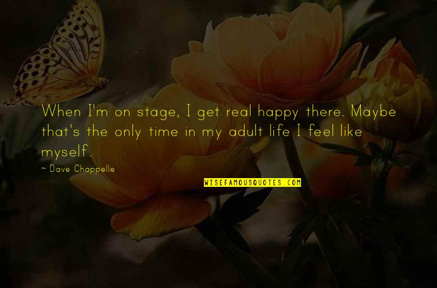 Happy Life Time Quotes By Dave Chappelle: When I'm on stage, I get real happy