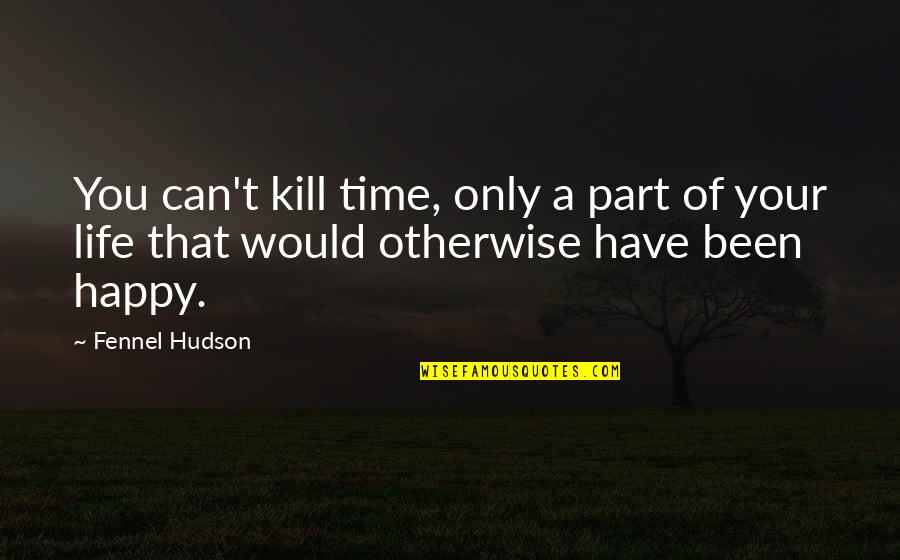 Happy Life Time Quotes By Fennel Hudson: You can't kill time, only a part of