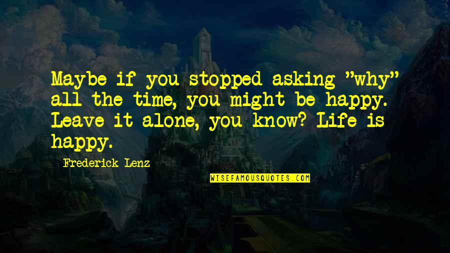 "Happy Life Time Quotes By Frederick Lenz: Maybe if you stopped asking ""why"" all the"