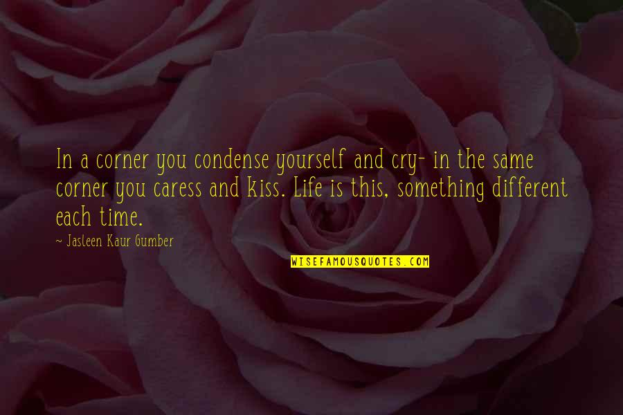 Happy Life Time Quotes By Jasleen Kaur Gumber: In a corner you condense yourself and cry-