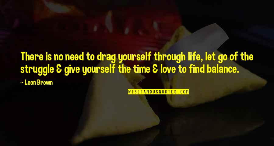 Happy Life Time Quotes By Leon Brown: There is no need to drag yourself through