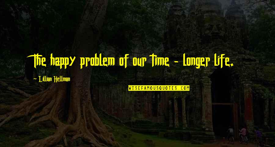 Happy Life Time Quotes By Lillian Hellman: The happy problem of our time - longer