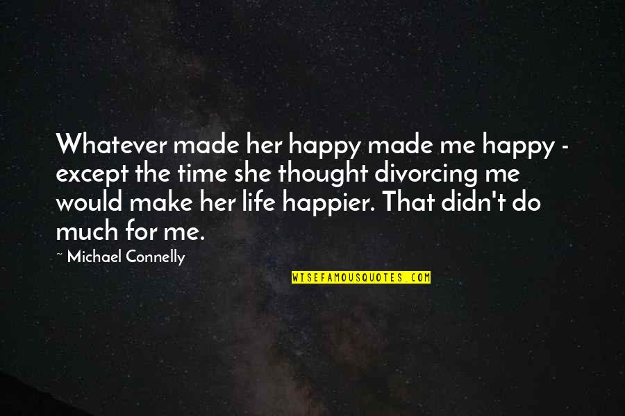 Happy Life Time Quotes By Michael Connelly: Whatever made her happy made me happy -