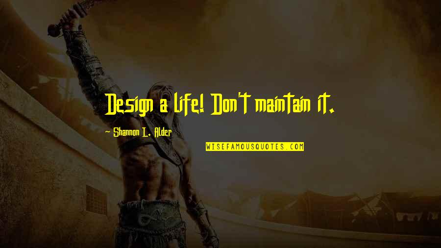 Happy Life Time Quotes By Shannon L. Alder: Design a life! Don't maintain it.