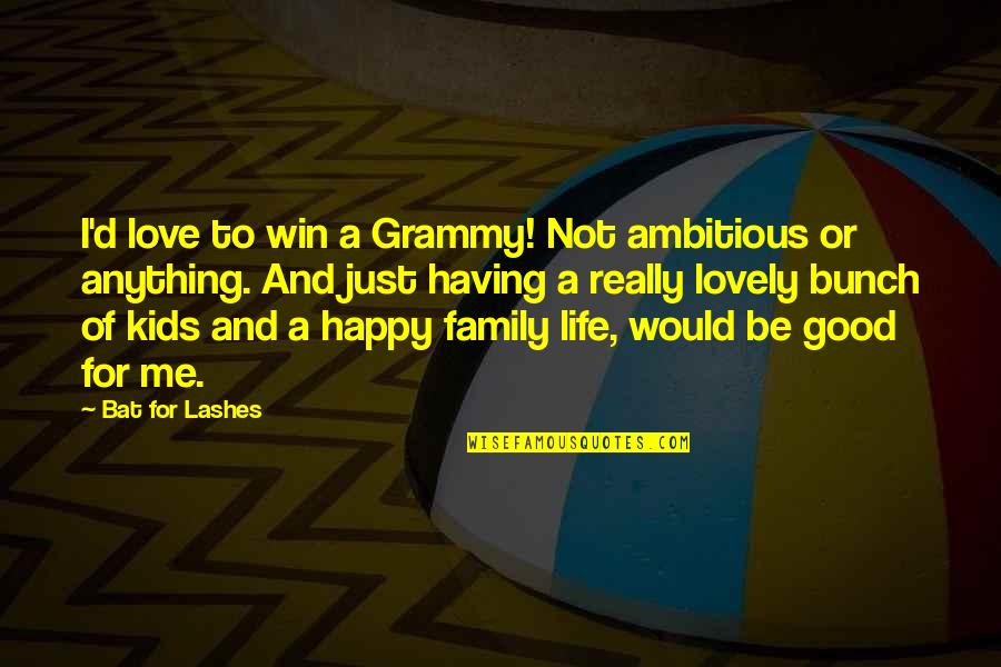 Happy Life With Family Quotes By Bat For Lashes: I'd love to win a Grammy! Not ambitious