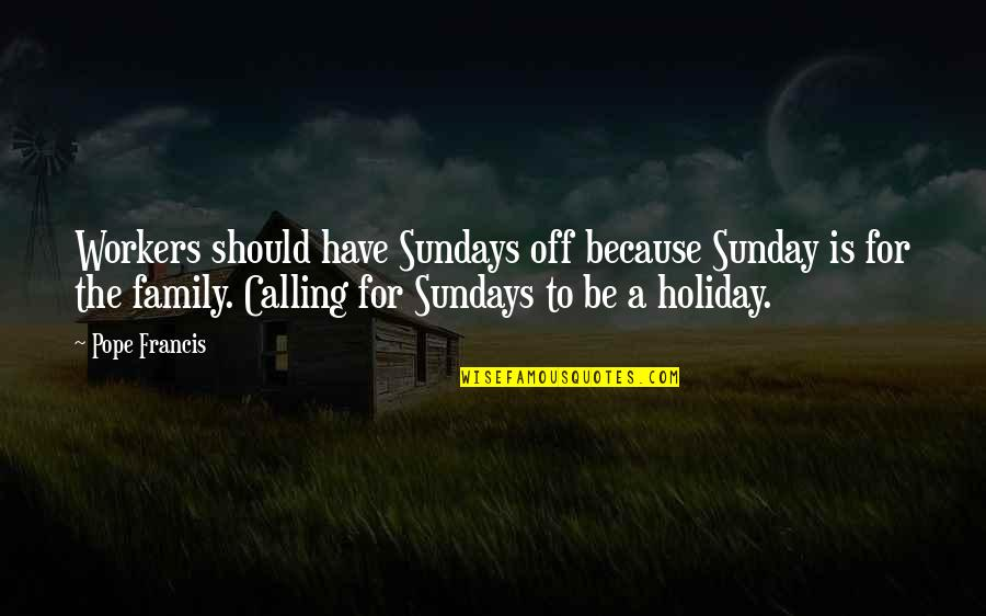 Happy Life With Family Quotes By Pope Francis: Workers should have Sundays off because Sunday is