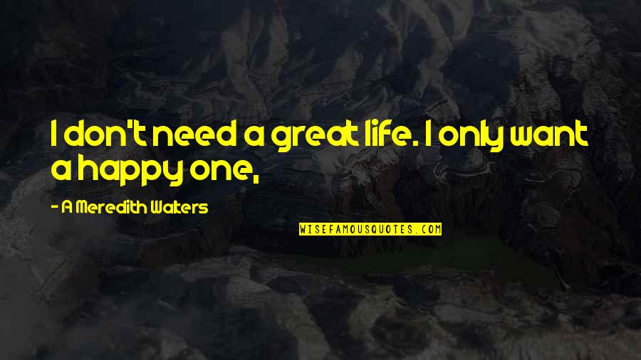Happy Life Without You Quotes By A Meredith Walters: I don't need a great life. I only