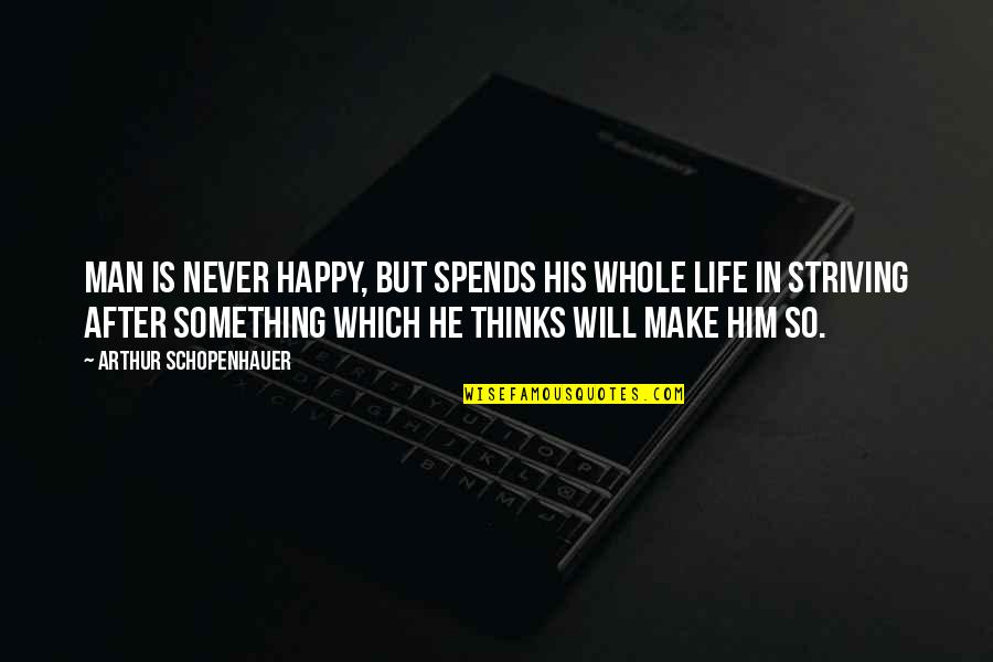 Happy Life Without You Quotes By Arthur Schopenhauer: Man is never happy, but spends his whole