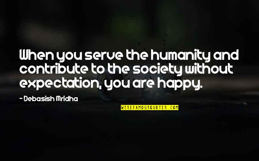 Happy Life Without You Quotes By Debasish Mridha: When you serve the humanity and contribute to