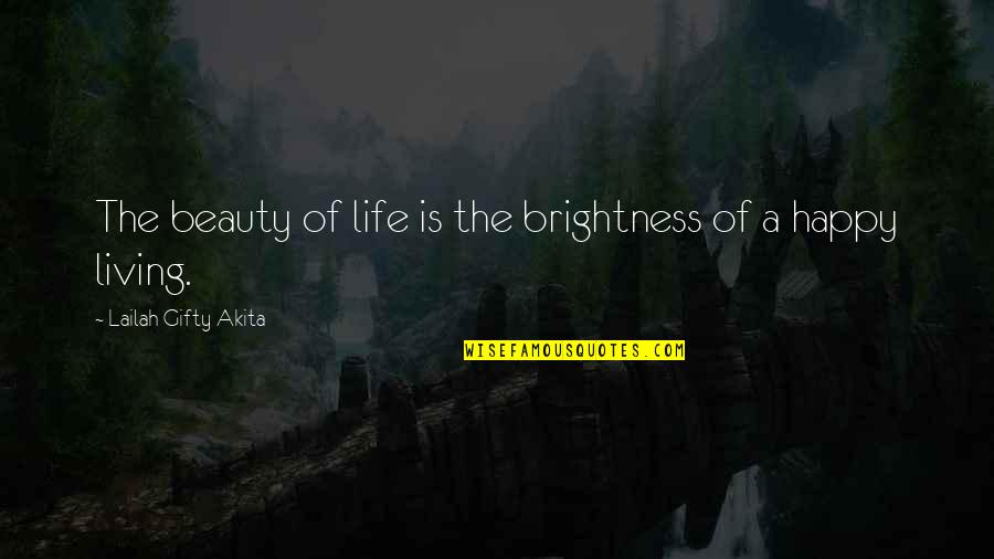 Happy Life Without You Quotes By Lailah Gifty Akita: The beauty of life is the brightness of