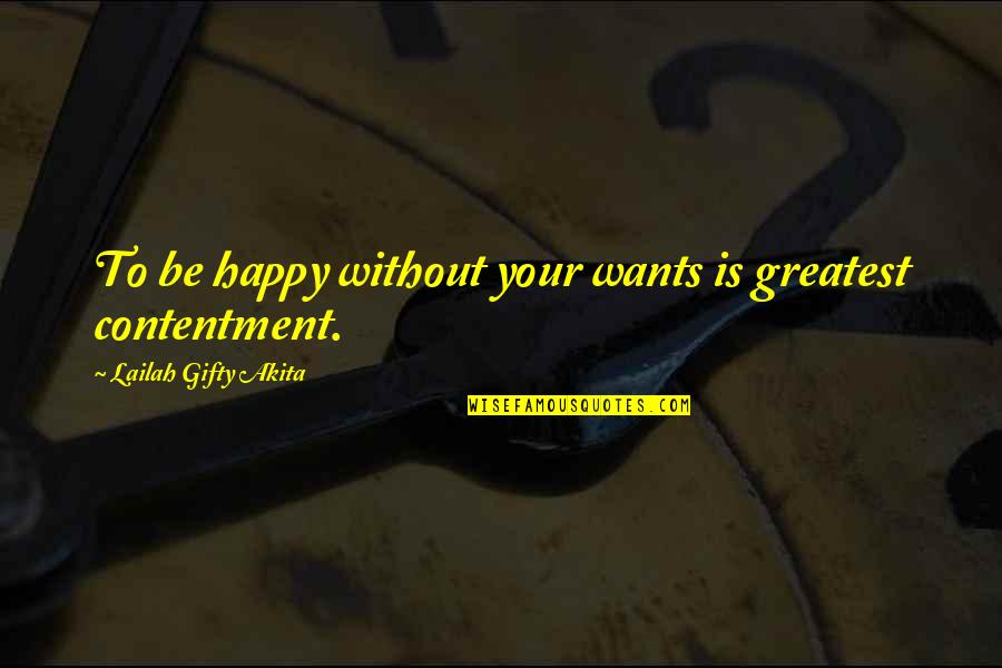 Happy Life Without You Quotes By Lailah Gifty Akita: To be happy without your wants is greatest