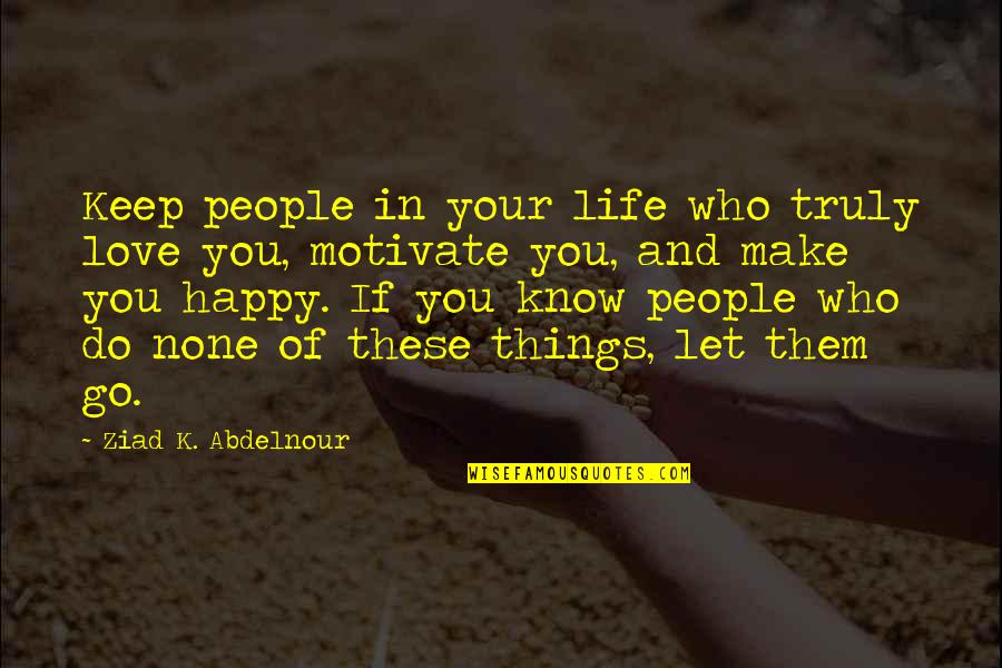 Happy Life Without You Quotes By Ziad K. Abdelnour: Keep people in your life who truly love