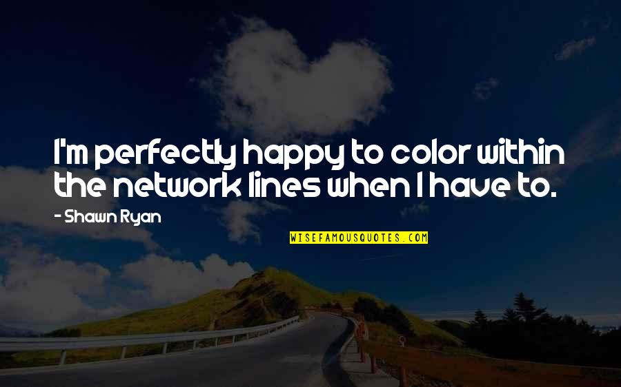 Happy Lines Quotes By Shawn Ryan: I'm perfectly happy to color within the network