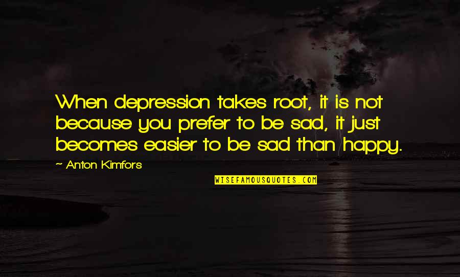 Happy Not Sad Quotes By Anton Kimfors: When depression takes root, it is not because