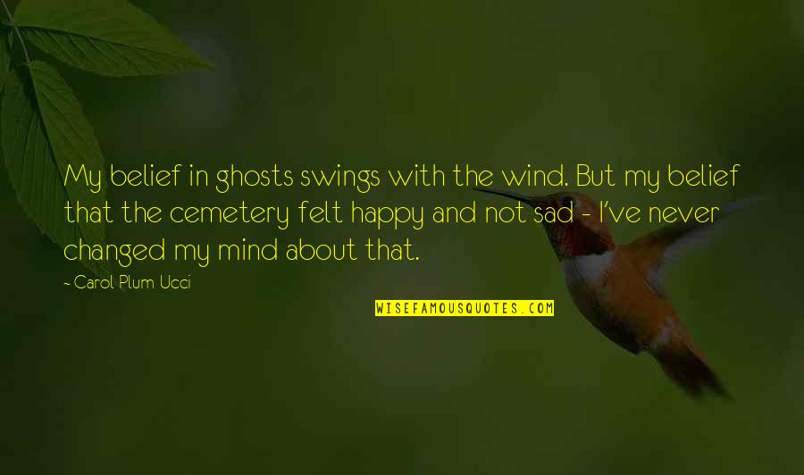 Happy Not Sad Quotes By Carol Plum-Ucci: My belief in ghosts swings with the wind.