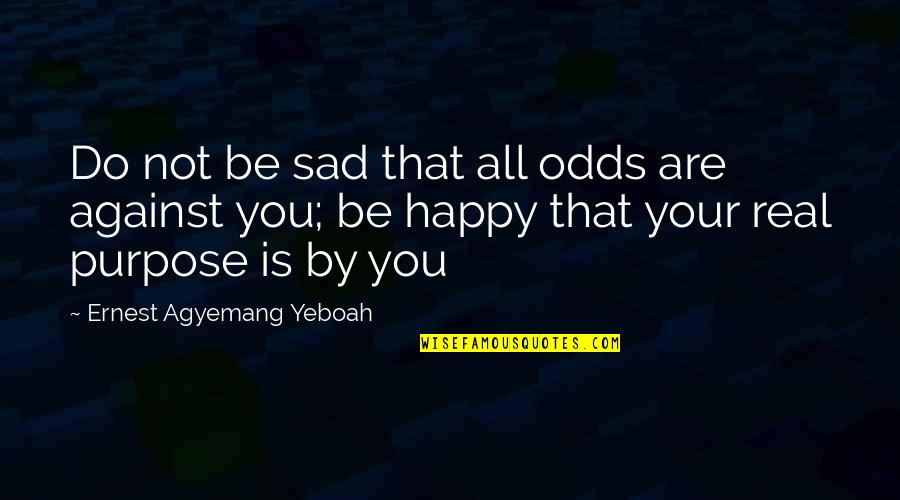 Happy Not Sad Quotes By Ernest Agyemang Yeboah: Do not be sad that all odds are
