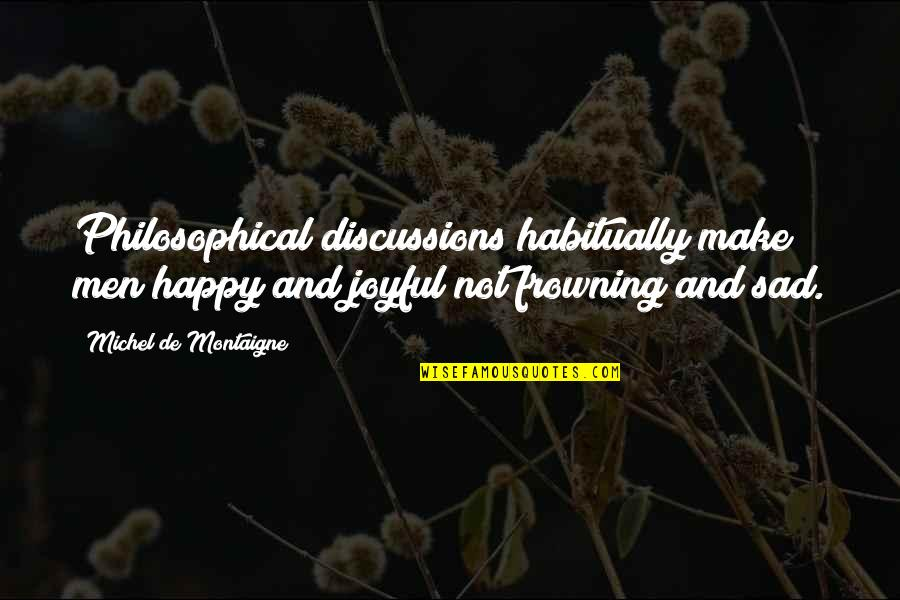 Happy Not Sad Quotes By Michel De Montaigne: Philosophical discussions habitually make men happy and joyful
