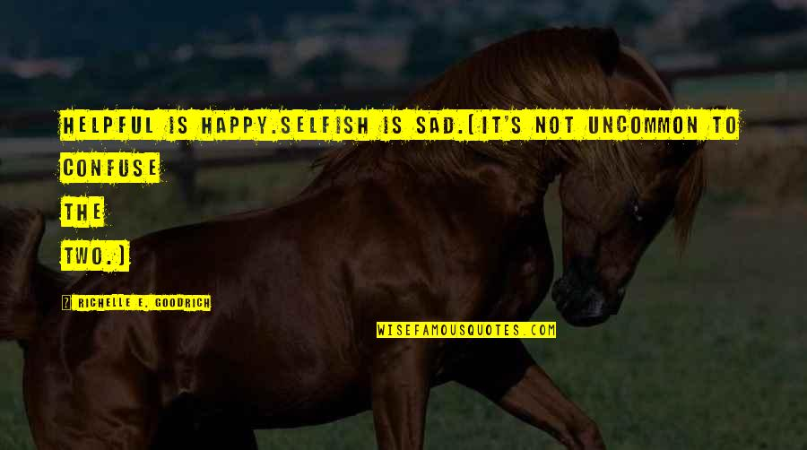 Happy Not Sad Quotes By Richelle E. Goodrich: Helpful is happy.Selfish is sad.(It's not uncommon to