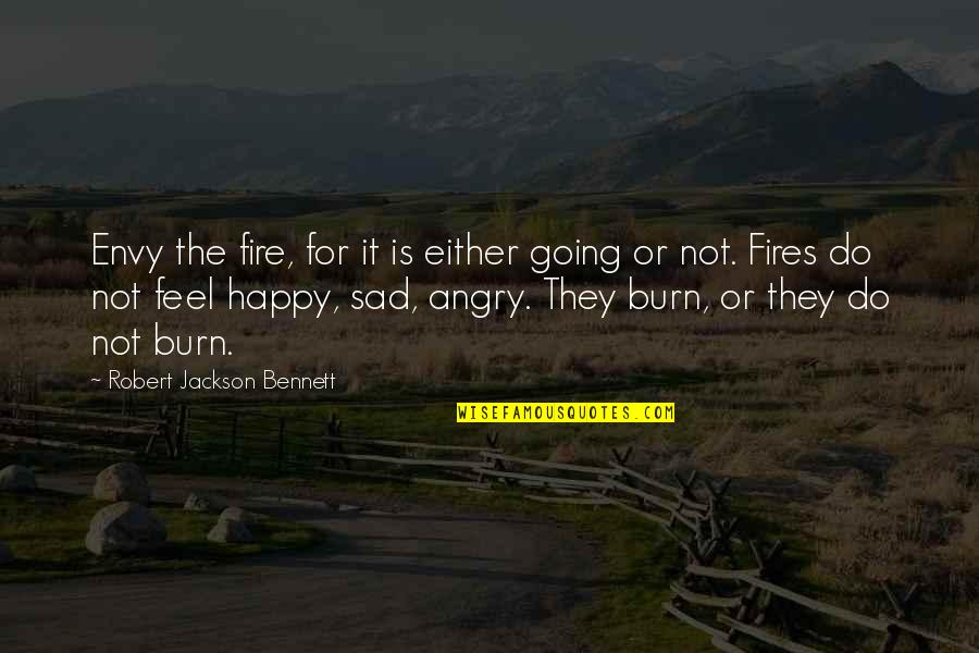 Happy Not Sad Quotes By Robert Jackson Bennett: Envy the fire, for it is either going