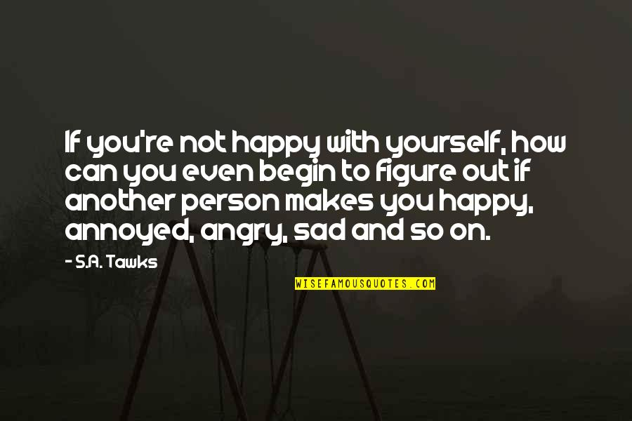 Happy Not Sad Quotes By S.A. Tawks: If you're not happy with yourself, how can