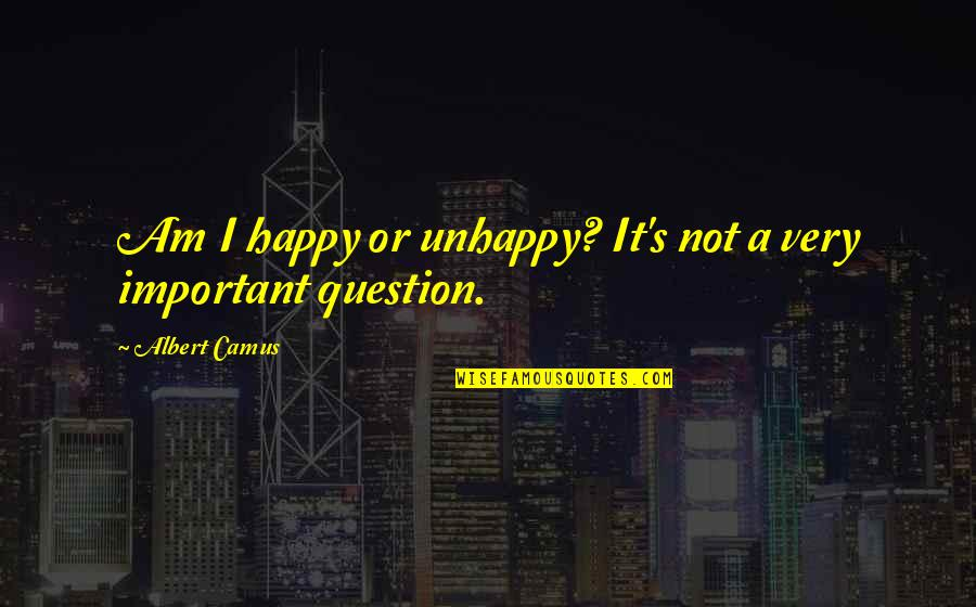 Happy Or Not Quotes By Albert Camus: Am I happy or unhappy? It's not a