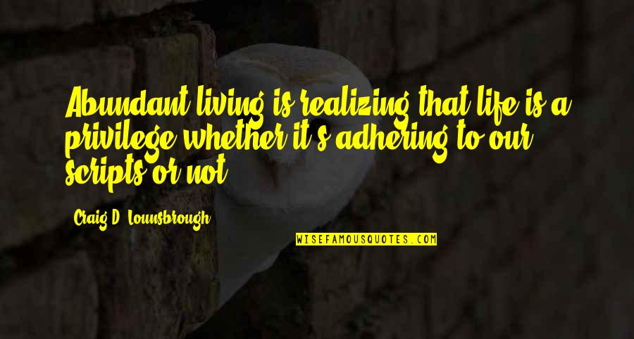 Happy Or Not Quotes By Craig D. Lounsbrough: Abundant living is realizing that life is a