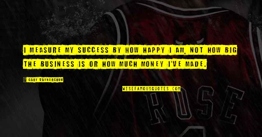Happy Or Not Quotes By Gary Vaynerchuk: I measure my success by how happy I