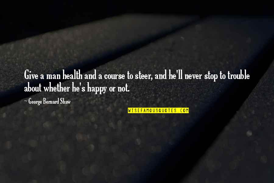 Happy Or Not Quotes By George Bernard Shaw: Give a man health and a course to