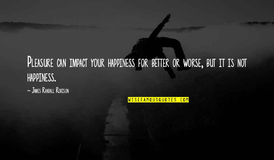 Happy Or Not Quotes By James Randall Robison: Pleasure can impact your happiness for better or