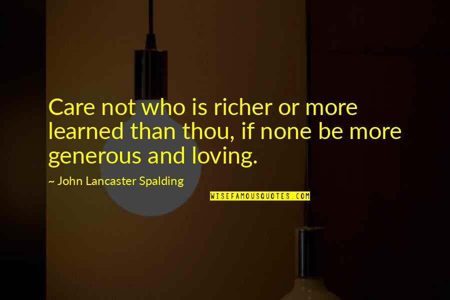 Happy Or Not Quotes By John Lancaster Spalding: Care not who is richer or more learned