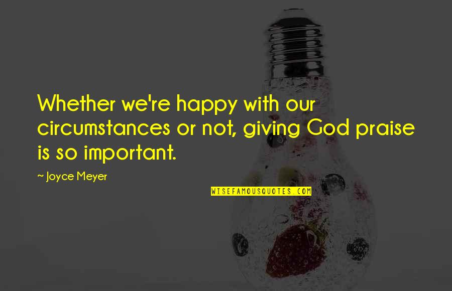 Happy Or Not Quotes By Joyce Meyer: Whether we're happy with our circumstances or not,