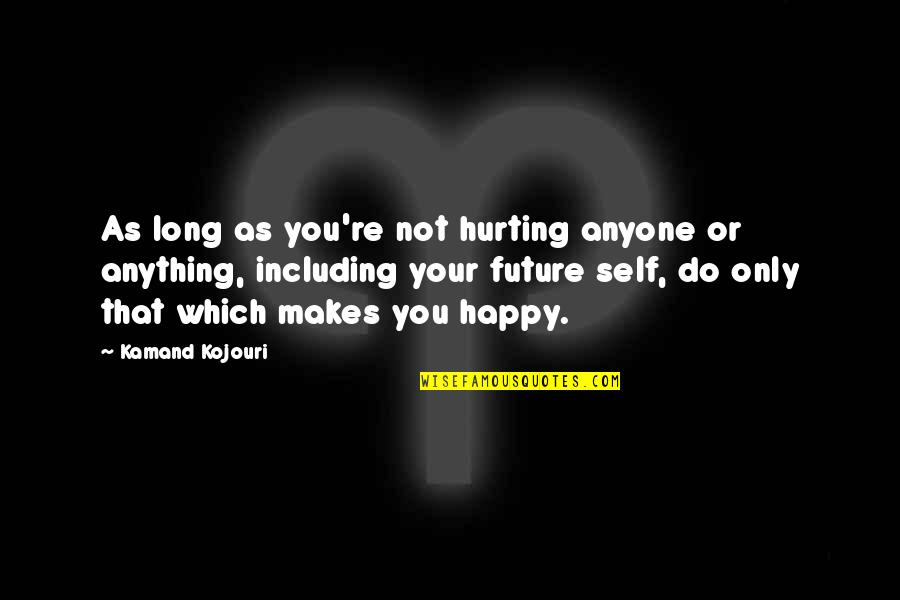 Happy Or Not Quotes By Kamand Kojouri: As long as you're not hurting anyone or