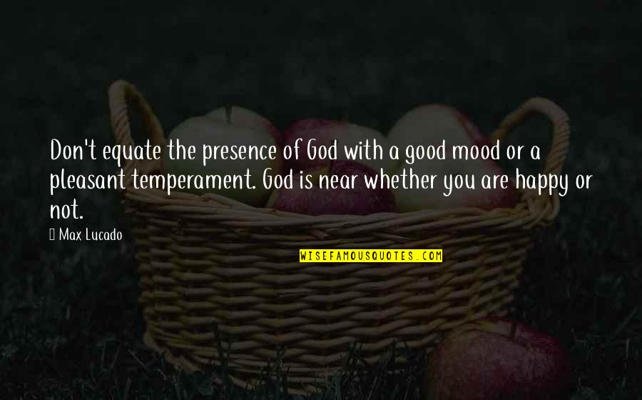 Happy Or Not Quotes By Max Lucado: Don't equate the presence of God with a