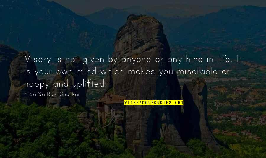 Happy Or Not Quotes By Sri Sri Ravi Shankar: Misery is not given by anyone or anything