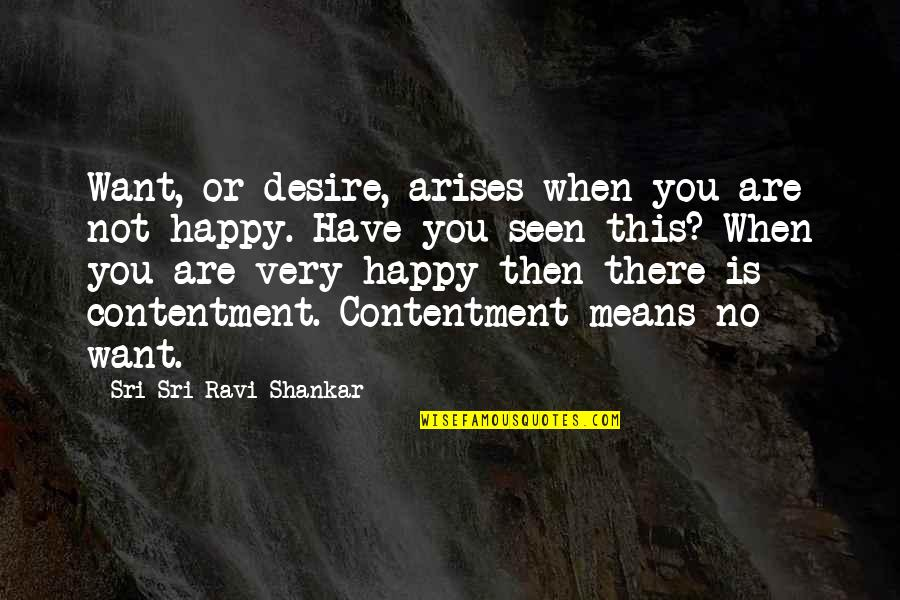 Happy Or Not Quotes By Sri Sri Ravi Shankar: Want, or desire, arises when you are not
