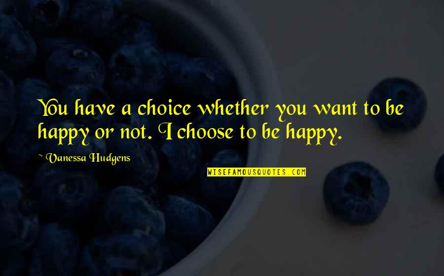 Happy Or Not Quotes By Vanessa Hudgens: You have a choice whether you want to