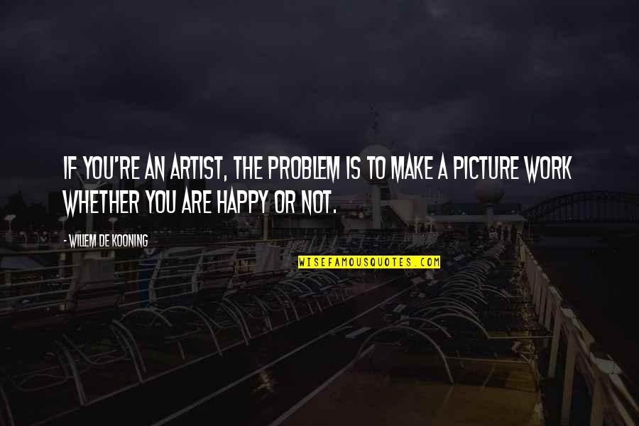 Happy Or Not Quotes By Willem De Kooning: If you're an artist, the problem is to